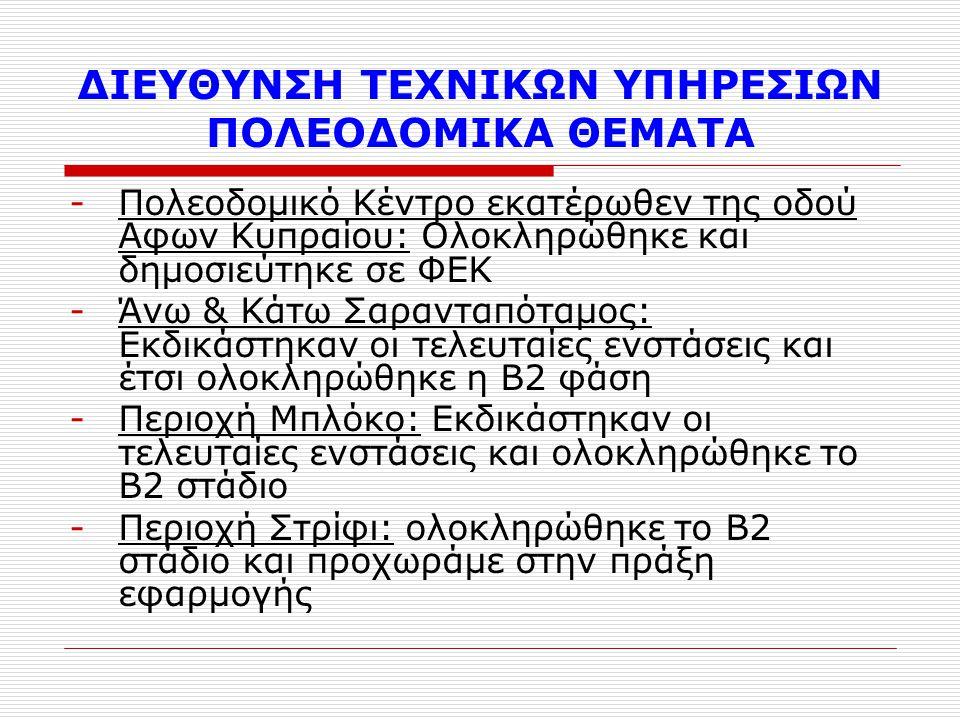 ΔΙΕΥΘΥΝΣΗ ΤΕΧΝΙΚΩΝ ΥΠΗΡΕΣΙΩΝ ΠΟΛΕΟΔΟΜΙΚΑ ΘΕΜΑΤΑ -Πολεοδομικό Κέντρο εκατέρωθεν της οδού Αφων Κυπραίου: Ολοκληρώθηκε και δημοσιεύτηκε σε ΦΕΚ -Άνω & Κάτω Σαρανταπόταμος: Εκδικάστηκαν οι τελευταίες ενστάσεις και έτσι ολοκληρώθηκε η Β2 φάση -Περιοχή Μπλόκο: Εκδικάστηκαν οι τελευταίες ενστάσεις και ολοκληρώθηκε το Β2 στάδιο -Περιοχή Στρίφι: ολοκληρώθηκε το Β2 στάδιο και προχωράμε στην πράξη εφαρμογής
