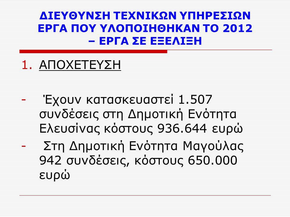 ΔΙΕΥΘΥΝΣΗ ΤΕΧΝΙΚΩΝ ΥΠΗΡΕΣΙΩΝ ΕΡΓΑ ΠΟΥ ΥΛΟΠΟΙΗΘΗΚΑΝ ΤΟ 2012 – ΕΡΓΑ ΣΕ ΕΞΕΛΙΞΗ 1.ΑΠΟΧΕΤΕΥΣΗ - Έχουν κατασκευαστεί 1.507 συνδέσεις στη Δημοτική Ενότητα Ελευσίνας κόστους 936.644 ευρώ - Στη Δημοτική Ενότητα Μαγούλας 942 συνδέσεις, κόστους 650.000 ευρώ