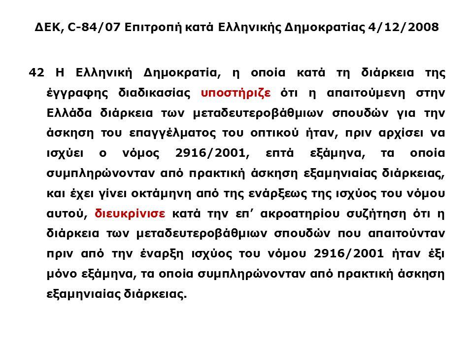 ΔΕΚ, C-84/07 Επιτροπή κατά Ελληνικής Δημοκρατίας 4/12/2008 42 Η Ελληνική Δημοκρατία, η οποία κατά τη διάρκεια της έγγραφης διαδικασίας υποστήριζε ότι η απαιτούμενη στην Ελλάδα διάρκεια των μεταδευτεροβάθμιων σπουδών για την άσκηση του επαγγέλματος του οπτικού ήταν, πριν αρχίσει να ισχύει ο νόμος 2916/2001, επτά εξάμηνα, τα οποία συμπληρώνονταν από πρακτική άσκηση εξαμηνιαίας διάρκειας, και έχει γίνει οκτάμηνη από της ενάρξεως της ισχύος του νόμου αυτού, διευκρίνισε κατά την επ' ακροατηρίου συζήτηση ότι η διάρκεια των μεταδευτεροβάθμιων σπουδών που απαιτούνταν πριν από την έναρξη ισχύος του νόμου 2916/2001 ήταν έξι μόνο εξάμηνα, τα οποία συμπληρώνονταν από πρακτική άσκηση εξαμηνιαίας διάρκειας.