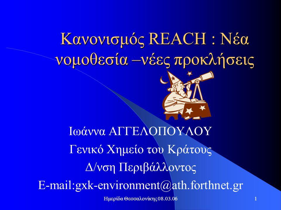 Ημερίδα Θεσσαλονίκης 08.03.061 Κανονισμός REACH : Νέα νομοθεσία –νέες προκλήσεις Ιωάννα ΑΓΓΕΛΟΠΟΥΛΟΥ Γενικό Χημείο του Κράτους Δ/νση Περιβάλλοντος E-mail:gxk-environment@ath.forthnet.gr