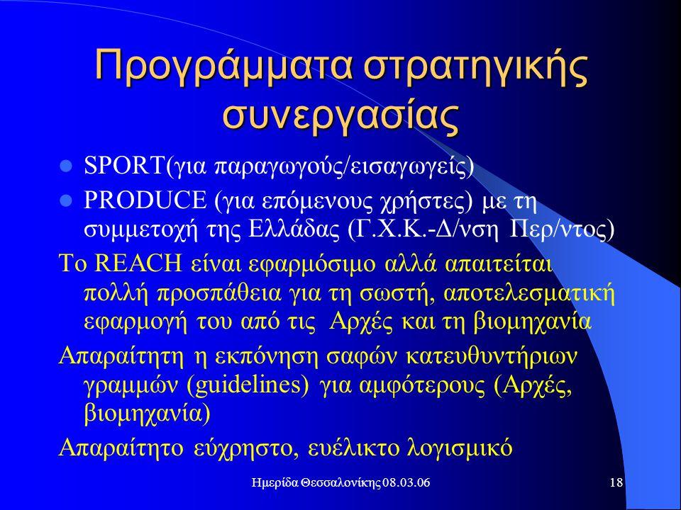 Ημερίδα Θεσσαλονίκης 08.03.0618 Προγράμματα στρατηγικής συνεργασίας  SPORT(για παραγωγούς/εισαγωγείς)  PRODUCE (για επόμενους χρήστες) με τη συμμετοχή της Ελλάδας (Γ.Χ.Κ.-Δ/νση Περ/ντος) Το REACH είναι εφαρμόσιμο αλλά απαιτείται πολλή προσπάθεια για τη σωστή, αποτελεσματική εφαρμογή του από τις Αρχές και τη βιομηχανία Απαραίτητη η εκπόνηση σαφών κατευθυντήριων γραμμών (guidelines) για αμφότερους (Αρχές, βιομηχανία) Απαραίτητο εύχρηστο, ευέλικτο λογισμικό