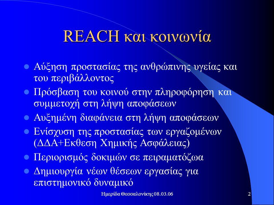 Ημερίδα Θεσσαλονίκης 08.03.062 REACH και κοινωνία  Αύξηση προστασίας της ανθρώπινης υγείας και του περιβάλλοντος  Πρόσβαση του κοινού στην πληροφόρηση και συμμετοχή στη λήψη αποφάσεων  Αυξημένη διαφάνεια στη λήψη αποφάσεων  Ενίσχυση της προστασίας των εργαζομένων (ΔΔΑ+Εκθεση Χημικής Ασφάλειας)  Περιορισμός δοκιμών σε πειραματόζωα  Δημιουργία νέων θέσεων εργασίας για επιστημονικό δυναμικό