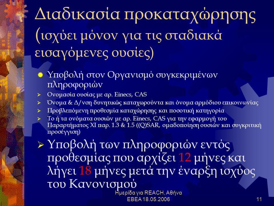 Ημερίδα για REACH, Αθήνα ΕΒΕΑ 18.05.200611 Διαδικασία προκαταχώρησης ( ισχύει μόνον για τις σταδιακά εισαγόμενες ουσίες)  Υποβολή στον Οργανισμό συγκεκριμένων πληροφοριών  Ονομασία ουσίας με αρ.