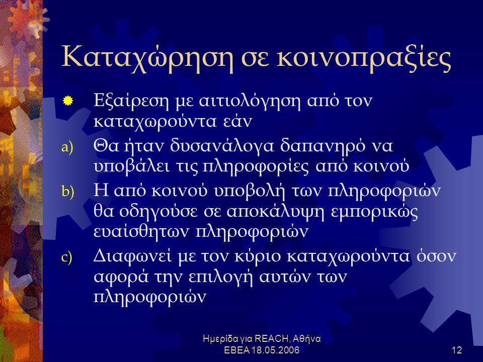 Ημερίδα για REACH, Αθήνα ΕΒΕΑ 18.05.200612 Καταχώρηση σε κοινοπραξίες  Εξαίρεση με αιτιολόγηση από τον καταχωρούντα εάν a) Θα ήταν δυσανάλογα δαπανηρό να υποβάλει τις πληροφορίες από κοινού b) Η από κοινού υποβολή των πληροφοριών θα οδηγούσε σε αποκάλυψη εμπορικώς ευαίσθητων πληροφοριών c) Διαφωνεί με τον κύριο καταχωρούντα όσον αφορά την επιλογή αυτών των πληροφοριών