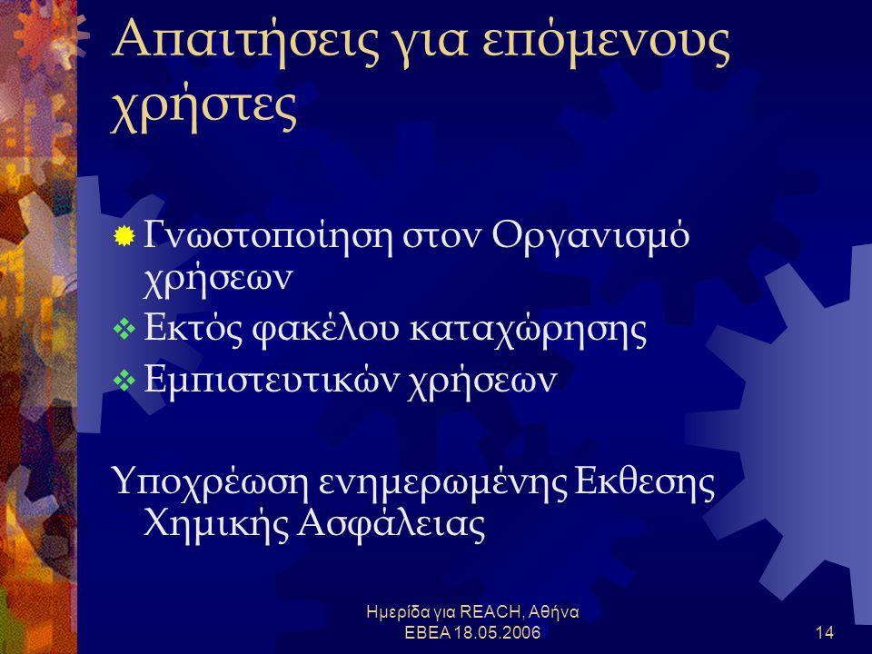 Ημερίδα για REACH, Αθήνα ΕΒΕΑ 18.05.200614 Απαιτήσεις για επόμενους χρήστες  Γνωστοποίηση στον Οργανισμό χρήσεων  Εκτός φακέλου καταχώρησης  Εμπιστευτικών χρήσεων Υποχρέωση ενημερωμένης Εκθεσης Χημικής Ασφάλειας