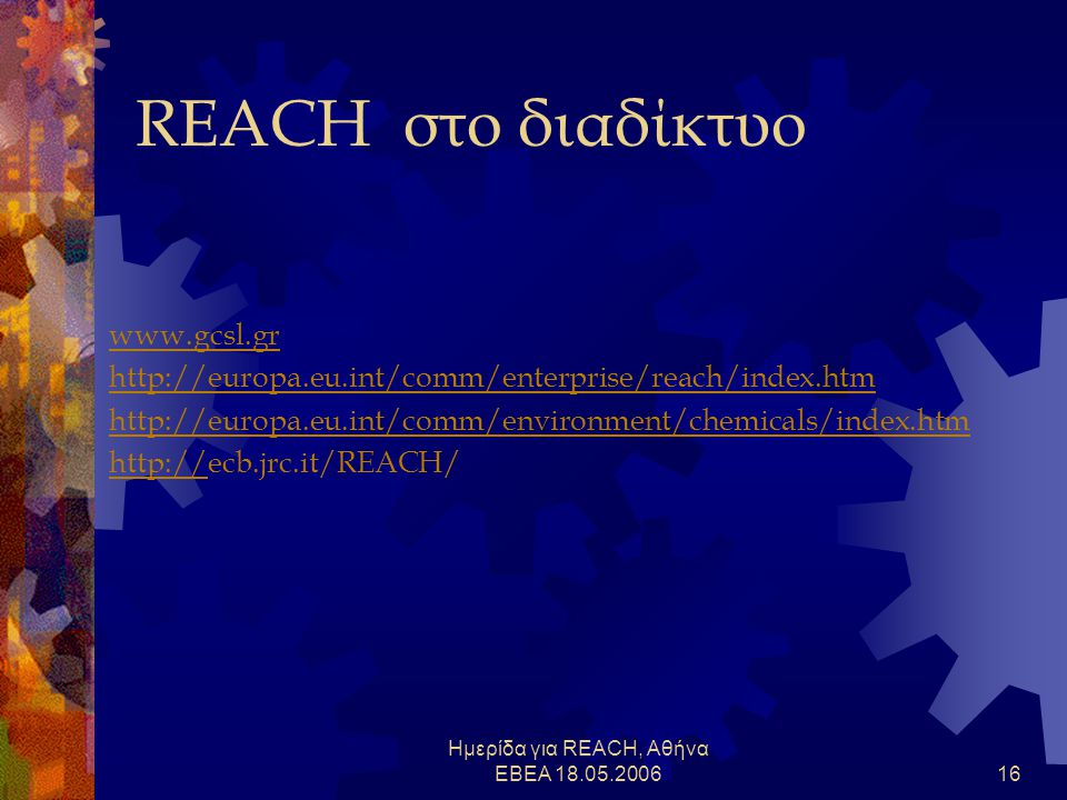 Ημερίδα για REACH, Αθήνα ΕΒΕΑ 18.05.200616 REACH στο διαδίκτυο www.gcsl.gr http://europa.eu.int/comm/enterprise/reach/index.htm http://europa.eu.int/comm/environment/chemicals/index.htm http://http://ecb.jrc.it/REACH/