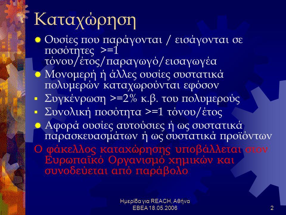 Ημερίδα για REACH, Αθήνα ΕΒΕΑ 18.05.20062 Καταχώρηση  Ουσίες που παράγονται / εισάγονται σε ποσότητες >=1 τόνου/έτος/παραγωγό/εισαγωγέα  Μονομερή ή άλλες ουσίες συστατικά πολυμερών καταχωρούνται εφόσον  Συγκένρωση >=2% κ.β.