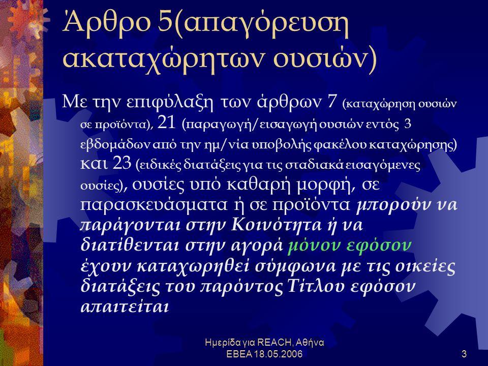 Ημερίδα για REACH, Αθήνα ΕΒΕΑ 18.05.20063 Άρθρο 5(απαγόρευση ακαταχώρητων ουσιών) Με την επιφύλαξη των άρθρων 7 (καταχώρηση ουσιών σε προϊόντα), 21 (παραγωγή/εισαγωγή ουσιών εντός 3 εβδομάδων από την ημ/νία υποβολής φακέλου καταχώρησης) και 23 (ειδικές διατάξεις για τις σταδιακά εισαγόμενες ουσίες), ουσίες υπό καθαρή μορφή, σε παρασκευάσματα ή σε προϊόντα μπορούν να παράγονται στην Κοινότητα ή να διατίθενται στην αγορά μόνον εφόσον έχουν καταχωρηθεί σύμφωνα με τις οικείες διατάξεις του παρόντος Τίτλου εφόσον απαιτείται