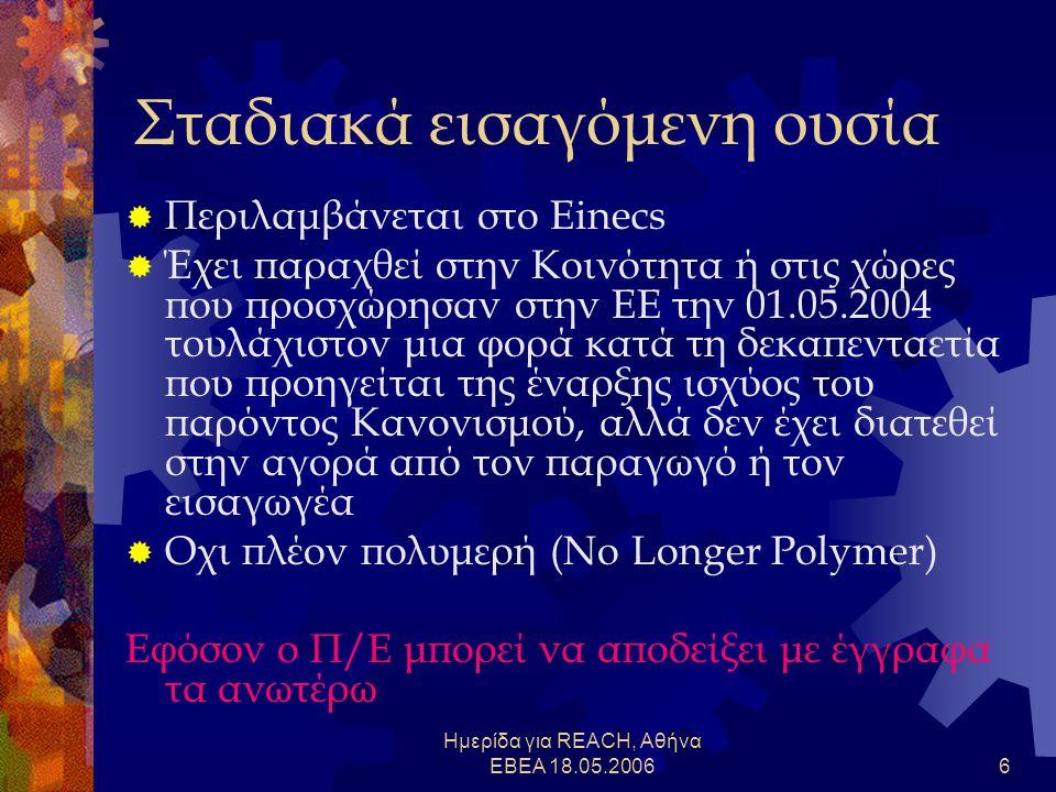 Ημερίδα για REACH, Αθήνα ΕΒΕΑ 18.05.20066 Σταδιακά εισαγόμενη ουσία  Περιλαμβάνεται στο Einecs  Έχει παραχθεί στην Κοινότητα ή στις χώρες που προσχώρησαν στην ΕΕ την 01.05.2004 τουλάχιστον μια φορά κατά τη δεκαπενταετία που προηγείται της έναρξης ισχύος του παρόντος Κανονισμού, αλλά δεν έχει διατεθεί στην αγορά από τον παραγωγό ή τον εισαγωγέα  Οχι πλέον πολυμερή (No Longer Polymer) Εφόσον ο Π/Ε μπορεί να αποδείξει με έγγραφα τα ανωτέρω