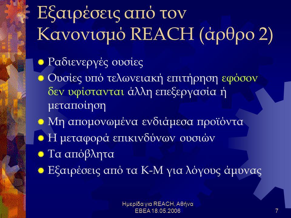 Ημερίδα για REACH, Αθήνα ΕΒΕΑ 18.05.20067 Εξαιρέσεις από τον Κανονισμό REACH (άρθρο 2)  Ραδιενεργές ουσίες  Ουσίες υπό τελωνειακή επιτήρηση εφόσον δεν υφίστανται άλλη επεξεργασία ή μεταποίηση  Μη απομονωμένα ενδιάμεσα προϊόντα  Η μεταφορά επικινδύνων ουσιών  Τα απόβλητα  Εξαιρέσεις από τα Κ-Μ για λόγους άμυνας