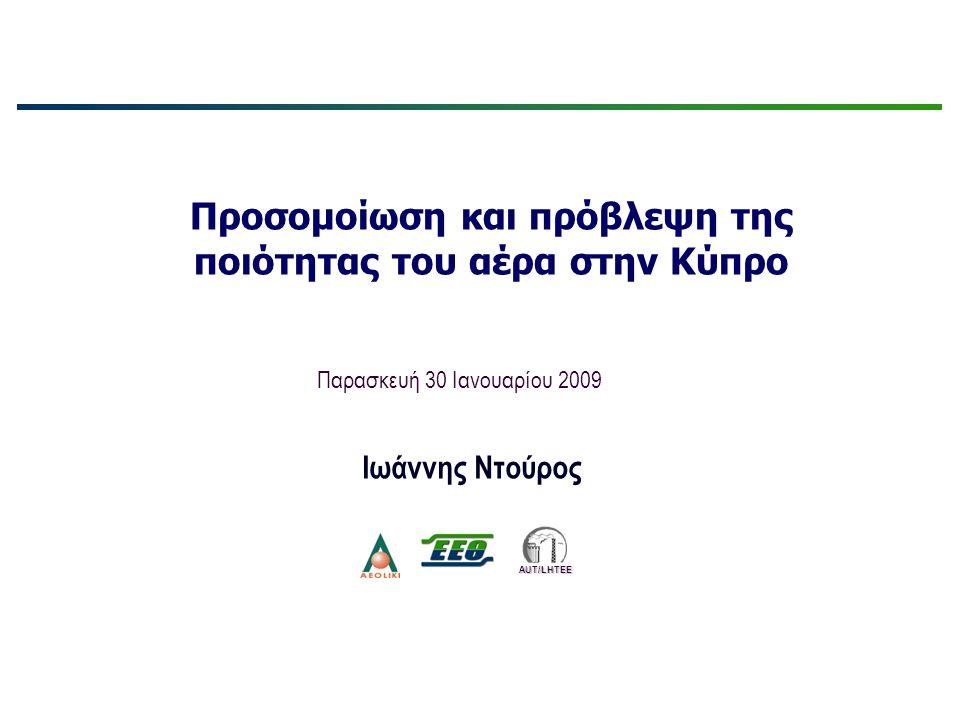 Προσομοίωση και πρόβλεψη της ποιότητας του αέρα στην Κύπρο Παρασκευή 30 Ιανουαρίου 2009 Ιωάννης Ντούρος AUT/LHTEE