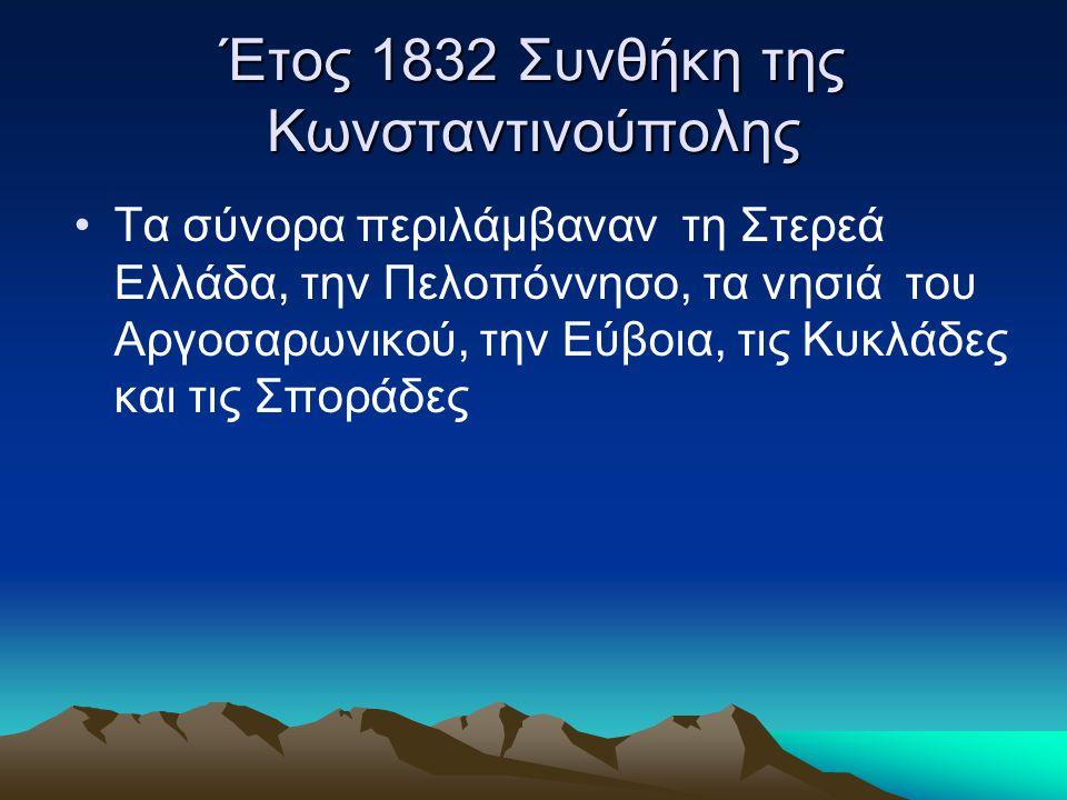 Έτος 1832 Συνθήκη της Κωνσταντινούπολης •Τα σύνορα περιλάμβαναν τη Στερεά Ελλάδα, την Πελοπόννησο, τα νησιά του Αργοσαρωνικού, την Εύβοια, τις Κυκλάδε