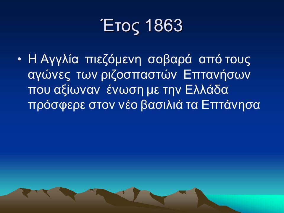 Έτος 1863 •Η Αγγλία πιεζόμενη σοβαρά από τους αγώνες των ριζοσπαστών Επτανήσων που αξίωναν ένωση με την Ελλάδα πρόσφερε στον νέο βασιλιά τα Επτάνησα