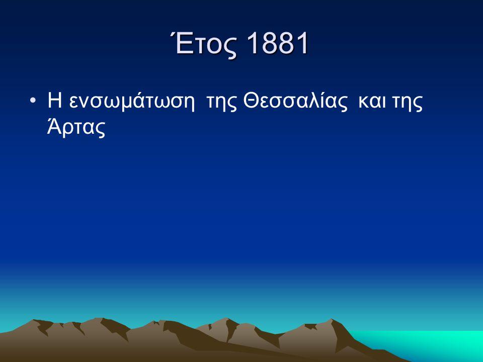 Έτος 1881 •Η ενσωμάτωση της Θεσσαλίας και της Άρτας