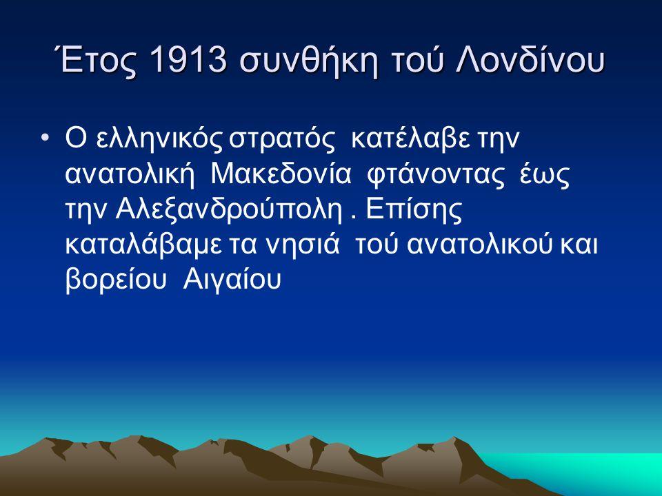 Έτος 1913 συνθήκη τού Λονδίνου •Ο ελληνικός στρατός κατέλαβε την ανατολική Μακεδονία φτάνοντας έως την Αλεξανδρούπολη. Επίσης καταλάβαμε τα νησιά τού