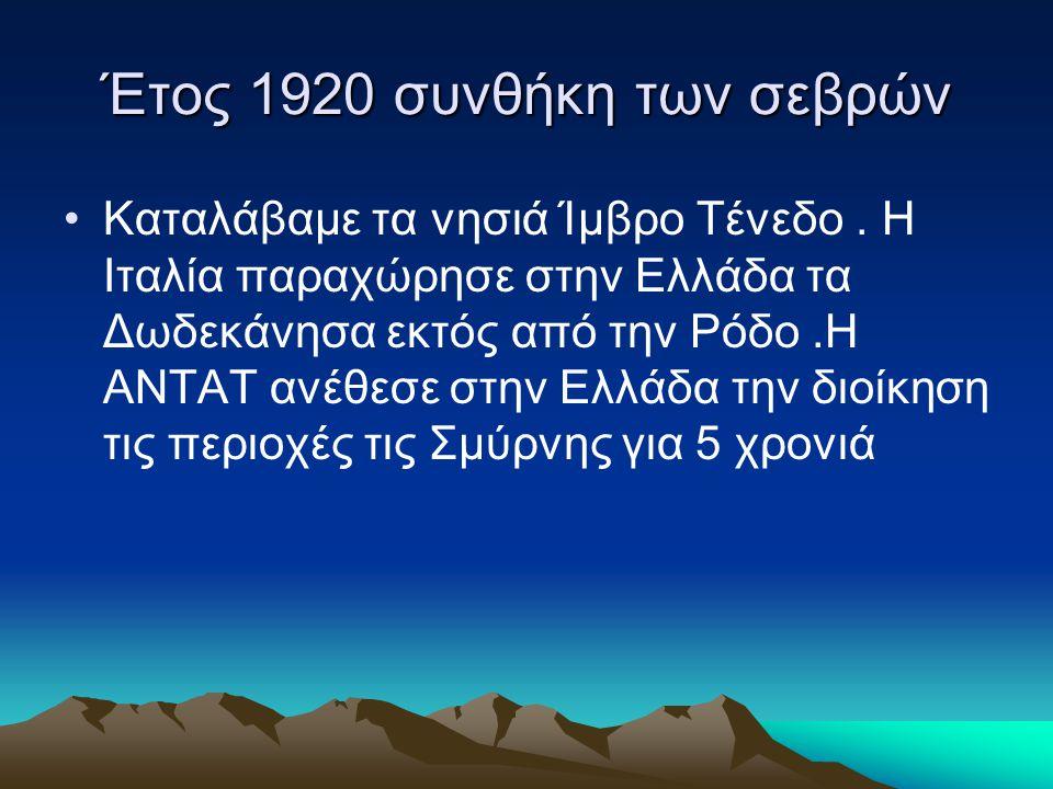 Έτος 1920 συνθήκη των σεβρών •Καταλάβαμε τα νησιά Ίμβρο Τένεδο. Η Ιταλία παραχώρησε στην Ελλάδα τα Δωδεκάνησα εκτός από την Ρόδο.Η ΑΝΤΑΤ ανέθεσε στην