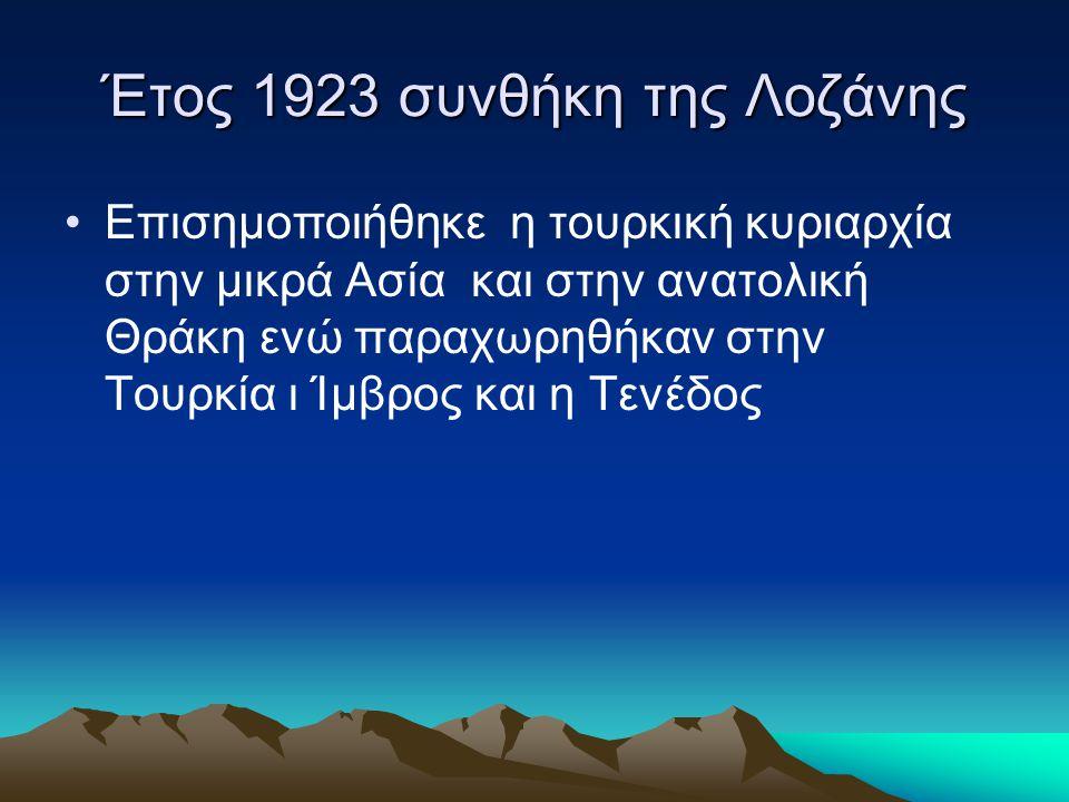 Έτος 1923 συνθήκη της Λοζάνης •Επισημοποιήθηκε η τουρκική κυριαρχία στην μικρά Ασία και στην ανατολική Θράκη ενώ παραχωρηθήκαν στην Τουρκία ι Ίμβρος και η Τενέδος