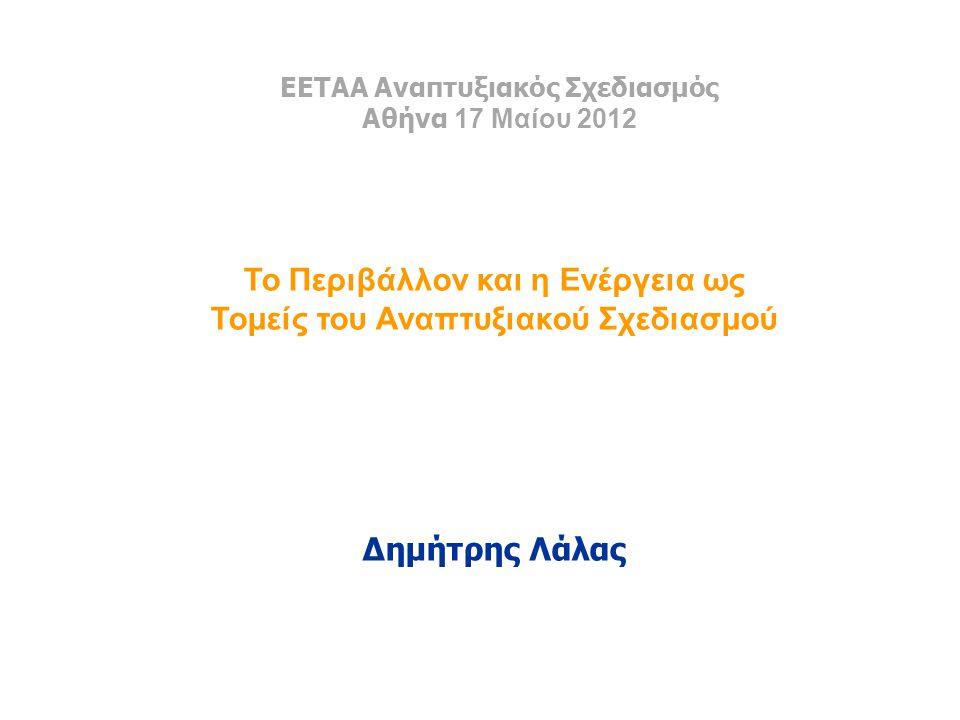 ΕΕΤΑΑ Αναπτυξιακός Σχεδιασμός Αθήνα 17 Μαίου 2012 Το Περιβάλλον και η Ενέργεια ως Τομείς του Αναπτυξιακού Σχεδιασμού Δημήτρης Λάλας