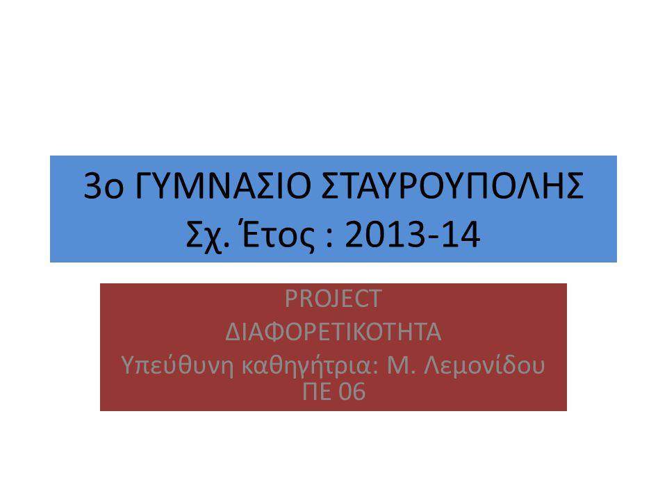 3o ΓΥΜΝΑΣΙΟ ΣΤΑΥΡΟΥΠΟΛΗΣ Σχ.Έτος : 2013-14 PROJECT ΔΙΑΦΟΡΕΤΙΚΟΤΗΤΑ Yπεύθυνη καθηγήτρια: Μ.