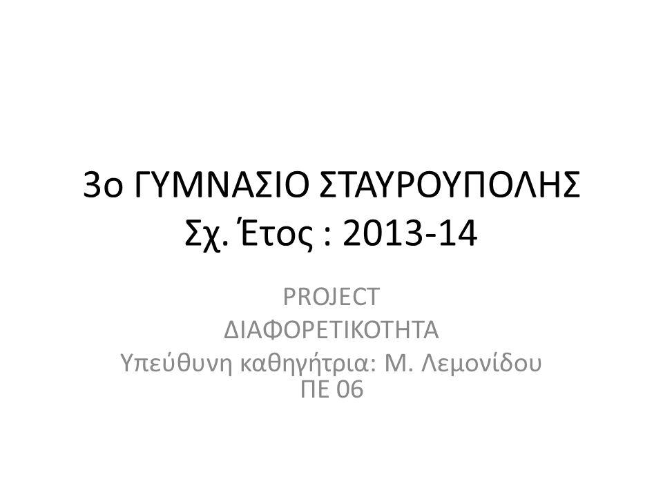 3o ΓΥΜΝΑΣΙΟ ΣΤΑΥΡΟΥΠΟΛΗΣ Σχ. Έτος : 2013-14 PROJECT ΔΙΑΦΟΡΕΤΙΚΟΤΗΤΑ Yπεύθυνη καθηγήτρια: Μ. Λεμονίδου ΠΕ 06