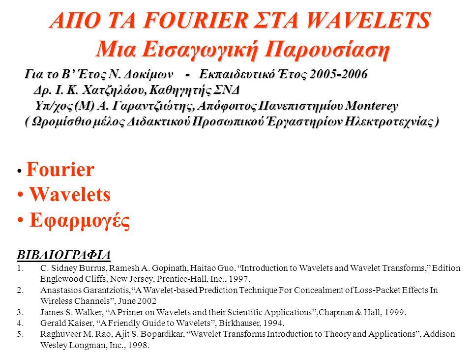 ΑΠΟ ΤΑ FOURIER ΣΤΑ WAVELETS Μια Εισαγωγική Παρουσίαση • Fourier • Wavelets • Εφαρμογές ΒΙΒΛΙΟΓΡΑΦΙΑ 1.C. Sidney Burrus, Ramesh A. Gopinath, Haitao Guo