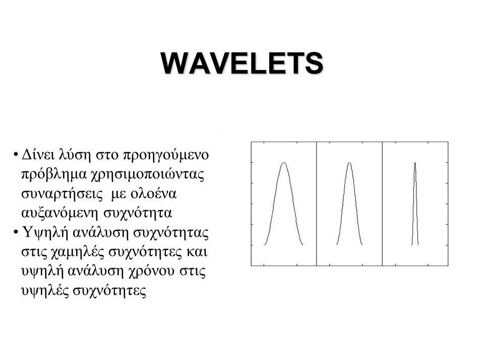 WAVELETS • Δίνει λύση στο προηγούμενο πρόβλημα χρησιμοποιώντας συναρτήσεις με ολοένα αυξανόμενη συχνότητα • Υψηλή ανάλυση συχνότητας στις χαμηλές συχν