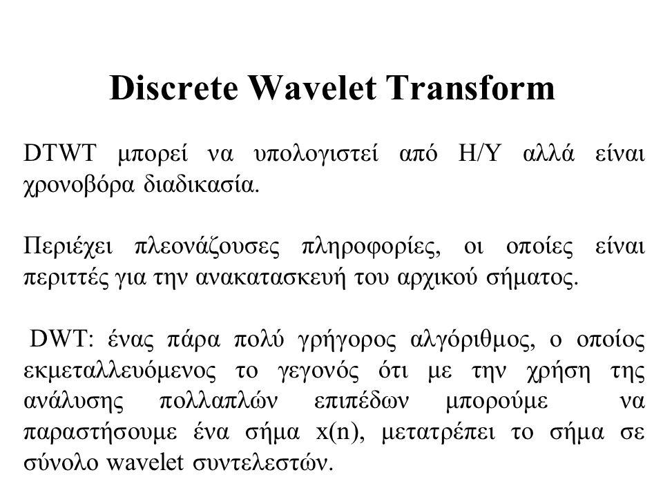 Discrete Wavelet Transform DTWT μπορεί να υπολογιστεί από Η/Υ αλλά είναι χρονοβόρα διαδικασία. Περιέχει πλεονάζουσες πληροφορίες, οι οποίες είναι περι