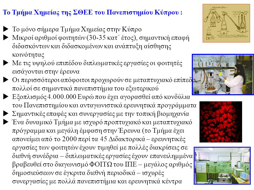 Το Τμήμα Χημείας της ΣΘΕΕ του Πανεπιστημίου Κύπρου :  Το μόνο σήμερα Τμήμα Χημείας στην Κύπρο  Μικροί αριθμοί φοιτητών (30-35 κατ΄ έτος), σημαντική επαφή διδασκόντων και διδασκομένων και ανάπτυξη αίσθησης κοινότητας  Με τις υψηλού επιπέδου διπλωματικές εργασίες οι φοιτητές εισάγονται στην έρευνα  Οι περισσότεροι απόφοιτοι προχωρούν σε μεταπτυχιακό επίπεδο, πολλοί σε σημαντικά πανεπιστήμια του εξωτερικού  Εξοπλισμός 4.000.000 Ευρώ που έχει αγορασθεί από κονδύλια του Πανεπιστημίου και ανταγωνιστικά ερευνητικά προγράμματα  Σημαντικές επαφές και συνεργασίες με την τοπική βιομηχανία  Ένα δυναμικό Τμήμα με ισχυρό προπτυχιακό και μεταπτυχιακό πρόγραμμα και μεγάλη έμφαση στην Έρευνα (το Τμήμα έχει απονείμει από το 2000 περί τα 45 Διδακτορικά – ερευνητικές εργασίες των φοιτητών έχουν τιμηθεί με πολλές διακρίσεις σε διεθνή συνέδρια – διπλωματικές εργασίες έχουν επανειλημμένα βραβευθεί στο διαγωνισμό ΦΟΙΤΩ του ΙΠΕ – μεγάλος αριθμός δημοσιεύσεων σε έγκριτα διεθνή περιοδικά – ισχυρές συνεργασίες με πολλά πανεπιστήμια και ερευνητικά κέντρα