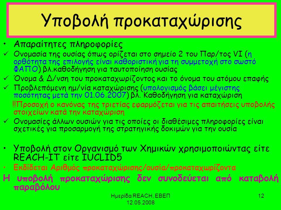 Ημερίδα REACH, ΕΒΕΠ 12.05.2008 12 Υποβολή προκαταχώρισης •Απαραίτητες πληροφορίες  Ονομασία της ουσίας όπως ορίζεται στο σημείο 2 του Παρ/τος VI (η ορθότητα της επιλογής είναι καθοριστική για τη συμμετοχή στο σωστό ΦΑΠΟ) βλ.καθοδήγηση για ταυτοποίηση ουσίας  Όνομα & Δ/νση του προκαταχωρίζοντος και το όνομα του ατόμου επαφής  Προβλεπόμενη ημ/νία καταχώρισης (υπολογισμός βάσει μέγιστης ποσότητας μετά την 01.06.2007) βλ.
