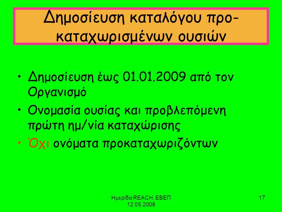 Ημερίδα REACH, ΕΒΕΠ 12.05.2008 17 Δημοσίευση καταλόγου προ- καταχωρισμένων ουσιών •Δημοσίευση έως 01.01.2009 από τον Οργανισμό •Ονομασία ουσίας και προβλεπόμενη πρώτη ημ/νία καταχώρισης •Όχι ονόματα προκαταχωριζόντων