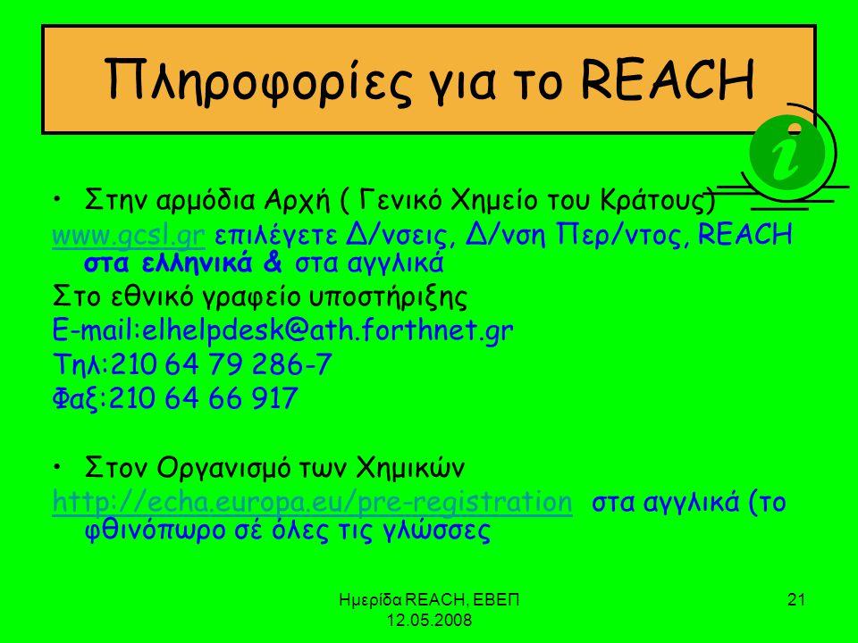Ημερίδα REACH, ΕΒΕΠ 12.05.2008 21 Πληροφορίες για το REACH •Στην αρμόδια Αρχή ( Γενικό Χημείο του Κράτους) www.gcsl.grwww.gcsl.gr επιλέγετε Δ/νσεις, Δ/νση Περ/ντος, REACH στα ελληνικά & στα αγγλικά Στο εθνικό γραφείο υποστήριξης E-mail:elhelpdesk@ath.forthnet.gr Τηλ:210 64 79 286-7 Φαξ:210 64 66 917 •Στον Οργανισμό των Χημικών http://echa.europa.eu/pre-registrationhttp://echa.europa.eu/pre-registration στα αγγλικά (το φθινόπωρο σέ όλες τις γλώσσες