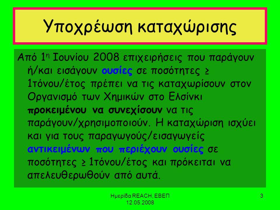 Ημερίδα REACH, ΕΒΕΠ 12.05.2008 3 Υποχρέωση καταχώρισης Από 1 η Ιουνίου 2008 επιχειρήσεις που παράγουν ή/και εισάγουν ουσίες σε ποσότητες ≥ 1τόνου/έτος πρέπει να τις καταχωρίσουν στον Οργανισμό των Χημικών στο Ελσίνκι προκειμένου να συνεχίσουν να τις παράγουν/χρησιμοποιούν.