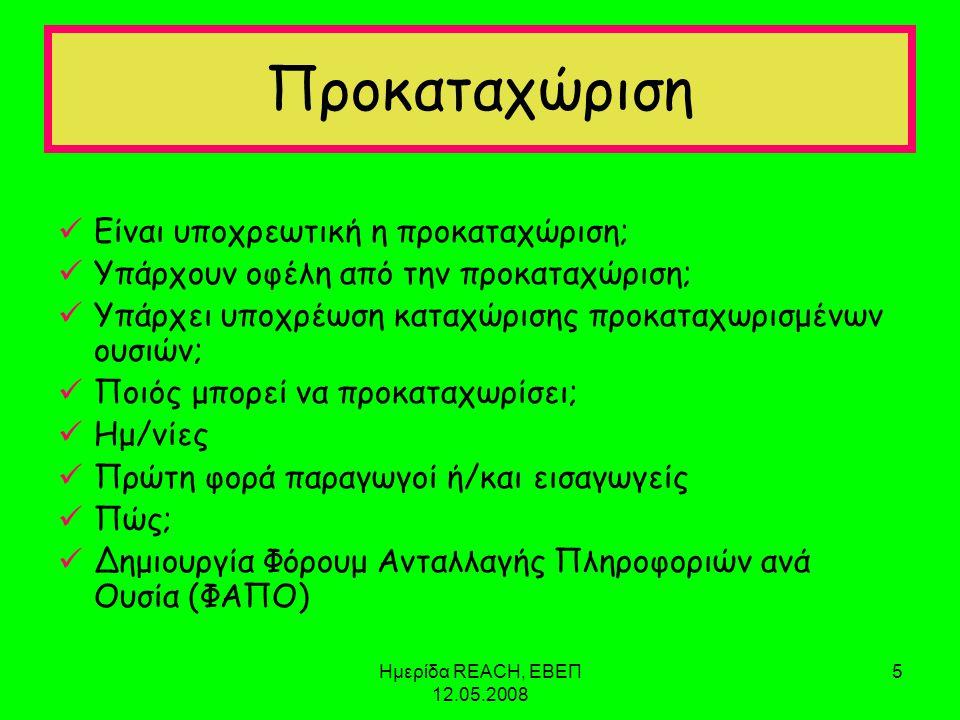 Ημερίδα REACH, ΕΒΕΠ 12.05.2008 5 Προκαταχώριση  Είναι υποχρεωτική η προκαταχώριση;  Υπάρχουν οφέλη από την προκαταχώριση;  Υπάρχει υποχρέωση καταχώρισης προκαταχωρισμένων ουσιών;  Ποιός μπορεί να προκαταχωρίσει;  Ημ/νίες  Πρώτη φορά παραγωγοί ή/και εισαγωγείς  Πώς;  Δημιουργία Φόρουμ Ανταλλαγής Πληροφοριών ανά Ουσία (ΦΑΠΟ)