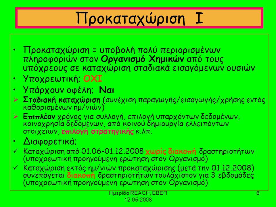 Ημερίδα REACH, ΕΒΕΠ 12.05.2008 6 Προκαταχώριση Ι •Προκαταχώριση = υποβολή πολύ περιορισμένων πληροφοριών στον Οργανισμό Χημικών από τους υπόχρεους σε καταχώριση σταδιακά εισαγόμενων ουσιών •Υποχρεωτική; ΟΧΙ •Υπάρχουν οφέλη; Ναι  Σταδιακή καταχώριση (συνέχιση παραγωγής/εισαγωγής/χρήσης εντός καθορισμένων ημ/νιών)  Επιπλέον χρόνος για συλλογή, επιλογή υπαρχόντων δεδομένων, κοινοχρησία δεδομένων, από κοινού δημιουργία ελλειπόντων στοιχείων, επιλογή στρατηγικής κ.λπ.