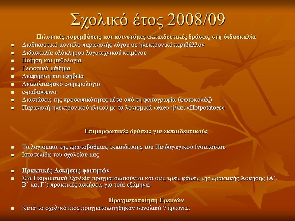 Σχολικό έτος 2008/09 Πιλοτικές παρεμβάσεις και καινοτόμες εκπαιδευτικές δράσεις στη διδασκαλία  Διαδικαστικό μοντέλο παραγωγής λόγου σε ηλεκτρονικό περιβάλλον  Διδασκαλία ολόκληρου λογοτεχνικού κειμένου  Ποίηση και μυθολογία  Γλωσσικό μάθημα  Διαφήμιση και εφηβεία  Διαπολιτισμικό e-ημερολόγιο  e-ραδιόφωνο  Διαστάσεις της προσωπικότητας μέσα από τη φωτογραφία (φωτοκολάζ)  Παραγωγή ηλεκτρονικού υλικού με τα λογισμικά «exe» ή/και «Hotpotatoes» Επιμορφωτικές δράσεις για εκπαιδευτικούς  Τα λογισμικά της πρωτοβάθμιας εκπαίδευσης του Παιδαγωγικού Ινστιτούτου  Ιστοσελίδα του σχολείου μας  Πρακτικές Ασκήσεις φοιτητών  Στα Πειραματικά Σχολεία πραγματοποιούνται και στις τρεις φάσεις της πρακτικής Άσκησης (Α΄, Β΄ και Γ΄) πρακτικές ασκήσεις για τρία εξάμηνα.