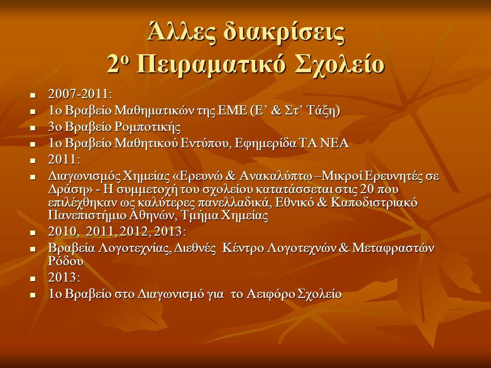 Άλλες διακρίσεις 2 ο Πειραματικό Σχολείο  2007-2011:  1ο Βραβείο Μαθηματικών της ΕΜΕ (Ε' & Στ' Τάξη)  3ο Βραβείο Ρομποτικής  1ο Βραβείο Μαθητικού Εντύπου, Εφημερίδα ΤΑ ΝΕΑ  2011:  Διαγωνισμός Χημείας «Ερευνώ & Ανακαλύπτω –Μικροί Ερευνητές σε Δράση» - Η συμμετοχή του σχολείου κατατάσσεται στις 20 που επιλέχθηκαν ως καλύτερες πανελλαδικά, Εθνικό & Καποδιστριακό Πανεπιστήμιο Αθηνών, Τμήμα Χημείας  2010, 2011, 2012, 2013:  Βραβεία Λογοτεχνίας, Διεθνές Κέντρο Λογοτεχνών & Μεταφραστών Ρόδου  2013:  1ο Βραβείο στο Διαγωνισμό για το Αειφόρο Σχολείο