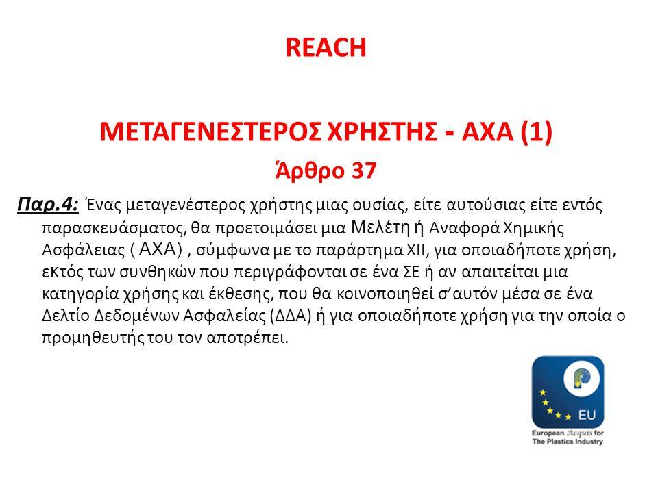 REACH ΜΕΤΑΓΕΝΕΣΤΕΡΟΣ ΧΡΗΣΤΗΣ - ΑΧΑ (1) Άρθρο 37 Παρ.4: Ένας μεταγενέστερος χρήστης μιας ουσίας, είτε αυτούσιας είτε εντός παρασκευάσματος, θα προετοιμάσει μια Μελέτη ή Αναφορά Χημικής Ασφάλειας ( ΑΧΑ), σύμφωνα με το παράρτημα XII, για οποιαδήποτε χρήση, ε κ τός των συνθηκών που περιγράφονται σε ένα ΣΕ ή αν απαιτείται μια κατηγορία χρήσης και έκθεσης, που θα κοινοποιηθεί σ'αυτόν μέσα σε ένα Δελτίο Δεδομένων Ασφαλείας (ΔΔΑ) ή για οποιαδήποτε χρήση για την οποία ο προμηθευτής του τον αποτρέπει.