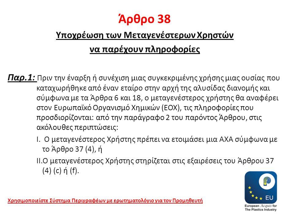 Άρθρο 38 Υποχρέωση των Μεταγενέστερων Χρηστών να παρέχουν πληροφορίες Παρ.1: Πριν την έναρξη ή συνέχιση μιας συγκεκριμένης χρήσης μιας ουσίας που καταχωρήθηκε από έναν εταίρο στην αρχή της αλυσίδας διανομής και σύμφωνα με τα Άρθρα 6 και 18, ο μεταγενέστερος χρήστης θα αναφέρει στον Ευρωπαϊκό Οργανισμό Χημικών (ΕΟΧ), τις πληροφορίες που προσδιορίζονται: από την παράγραφο 2 του παρόντος Άρθρου, στις ακόλουθες περιπτώσεις: I.