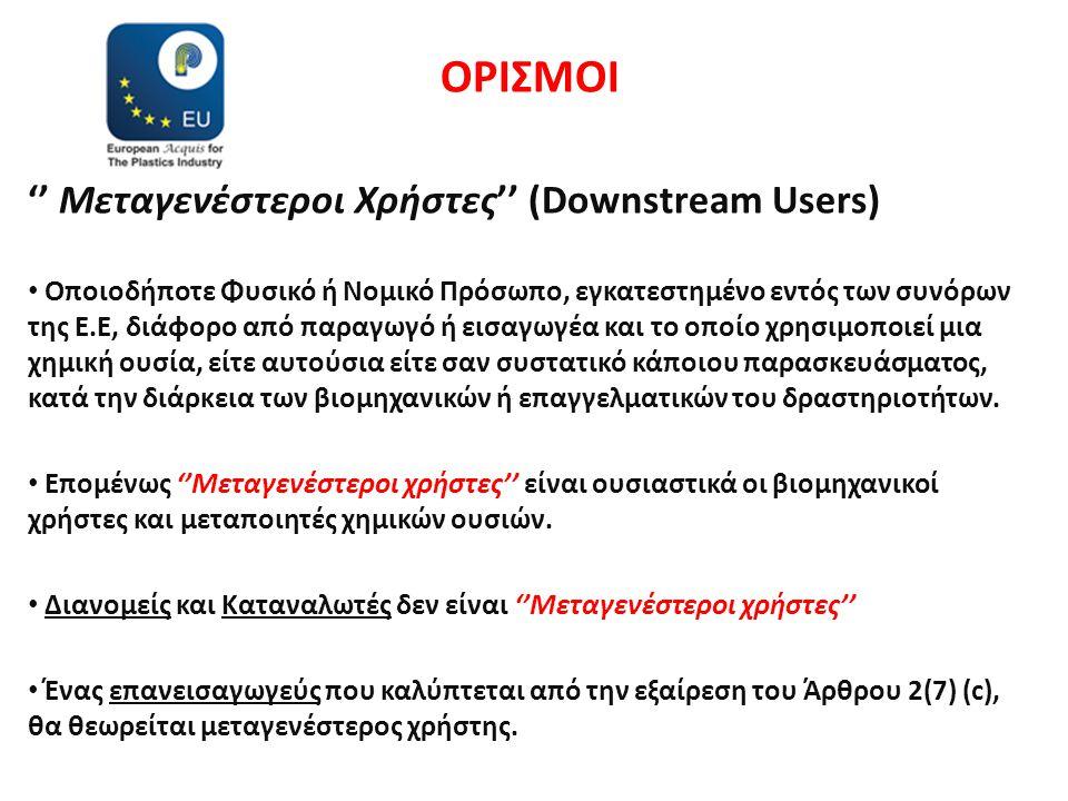 ΟΡΙΣΜΟΙ '' Μεταγενέστεροι Χρήστες'' (Downstream Users) • Οποιοδήποτε Φυσικό ή Νομικό Πρόσωπο, εγκατεστημένο εντός των συνόρων της Ε.Ε, διάφορο από παραγωγό ή εισαγωγέα και το οποίο χρησιμοποιεί μια χημική ουσία, είτε αυτούσια είτε σαν συστατικό κάποιου παρασκευάσματος, κατά την διάρκεια των βιομηχανικών ή επαγγελματικών του δραστηριοτήτων.