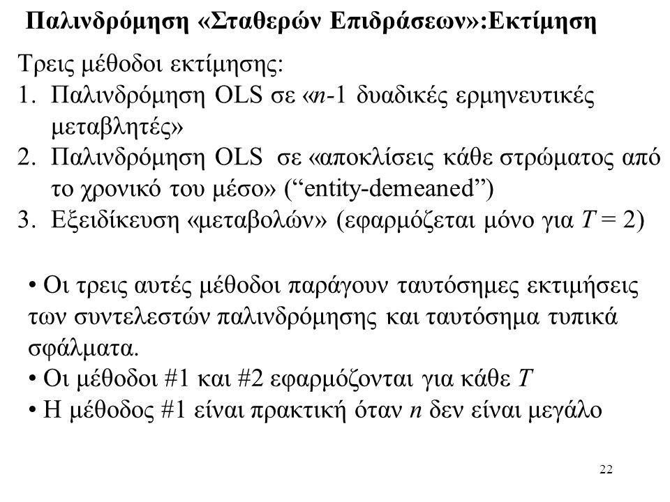 22 Παλινδρόμηση «Σταθερών Επιδράσεων»:Εκτίμηση Τρεις μέθοδοι εκτίμησης: 1.Παλινδρόμηση OLS σε «n-1 δυαδικές ερμηνευτικές μεταβλητές» 2.Παλινδρόμηση OL