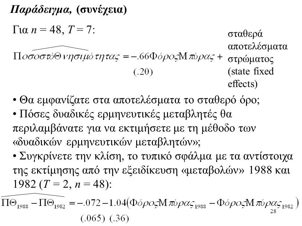 28 Παράδειγμα, (συνέχεια) Για n = 48, T = 7: σταθερά αποτελέσματα στρώματος (state fixed effects) • Θα εμφανίζατε στα αποτελέσματα το σταθερό όρο; • Π