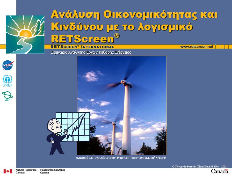 Στόχοι • Εισαγωγή στη μεθοδολογία RETScreen ® για την αξιολόγηση της οικονομικής βιωσιμότητας ενός πιθανού έργου καθαρής ενέργειας  Επισκόπηση σημαντικών οικονομικών παραμέτρων (εισόδου)  Ανασκόπηση δεικτών-κλειδιά της οικονομικής βιωσιμότητας  Εξέταση υποθέσεων για υπολογισμούς χρηματορροών  Επισήμανση διαφορών μεταξύ αρχικού κόστους, απλής αποπληρωμής και δεικτών-κλειδιά για την οικονομικότητα • Επίδειξη του Φύλου Εργασίας Οικονομικής Περίληψης του RETScreen ® • Επίδειξη του τρόπου που τα κίνητρα, οι πιστώσεις από παραγωγή και από ΑΤΘ και οι φόροι μπορούν να ενσωματωθούν στην οικονομική ανάλυση • Εισαγωγή στην ανάλυση ευαισθησίας και την ανάλυση κινδύνου με το RETScreen ® • Επίδειξη του RETScreen ® φύλλου εργασίας ευαισθησίας και την ανάλυση κινδύνου (Έκδοση 3.0 ή ανώτερη) © Υπουργός Φυσικών Πόρων Καναδά 2001 – 2005.