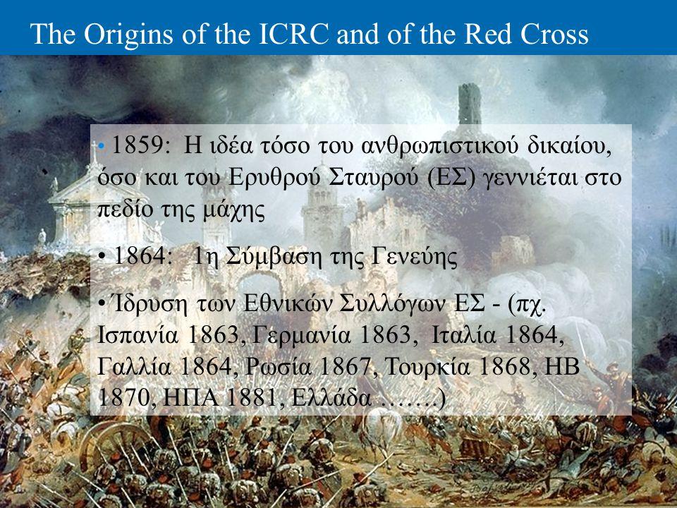 The Origins of the ICRC and of the Red Cross • 1859: Η ιδέα τόσο του ανθρωπιστικού δικαίου, όσο και του Ερυθρού Σταυρού (ΕΣ) γεννιέται στο πεδίο της μ