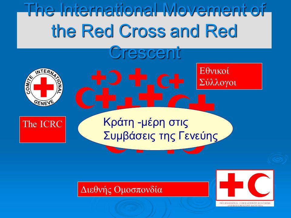 The International Movement of the Red Cross and Red Crescent Εθνικοί Σύλλογοι The ICRC Διεθνής Ομοσπονδία Κράτη -μέρη στις Συμβάσεις της Γενεύης