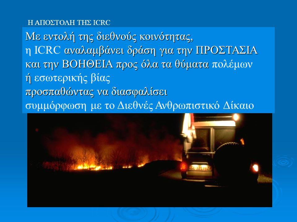 H ΑΠΟΣΤΟΛΗ ΤΗΣ ΙCRC Με εντολή της διεθνούς κοινότητας, αναλαμβάνει δράση για την ΠΡΟΣΤΑΣΙΑ και την ΒΟΗΘΕΙΑ προς όλα τα θύματα η ICRC αναλαμβάνει δράση