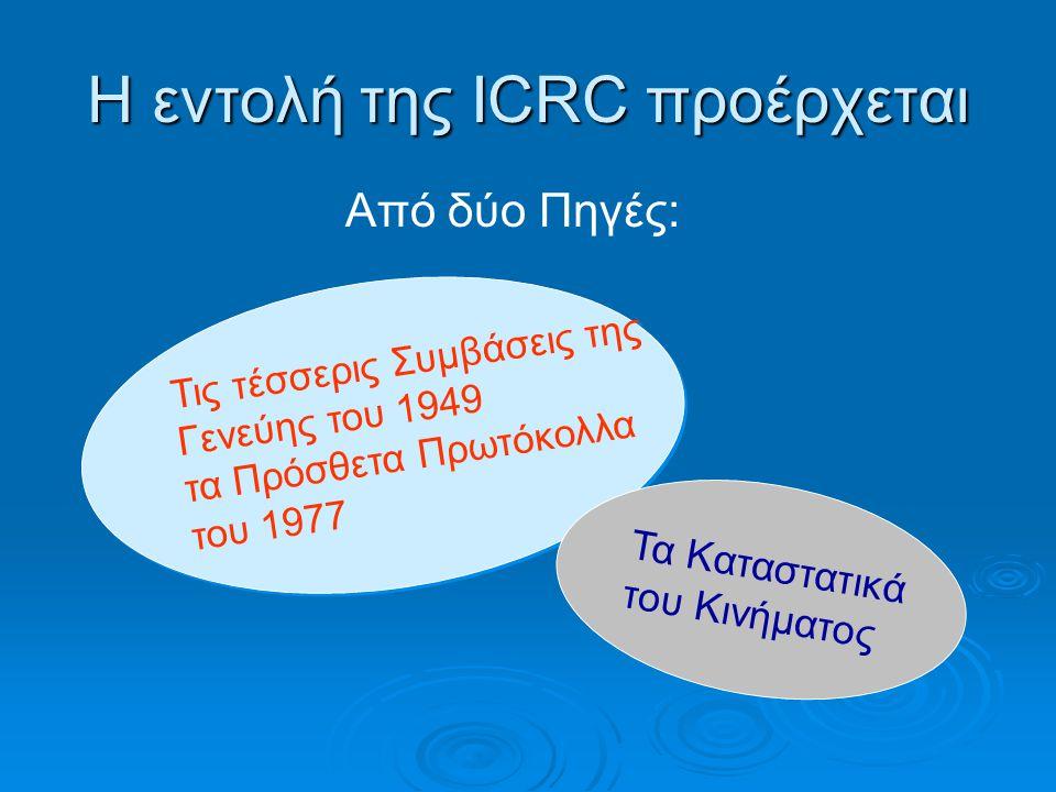 Η εντολή της ICRC προέρχεται Από δύο Πηγές: Τις τέσσερις Συμβάσεις της Γενεύης του 1949 τα Πρόσθετα Πρωτόκολλα του 1977 Τις τέσσερις Συμβάσεις της Γεν