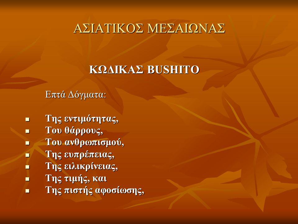 ΑΣΙΑΤΙΚΟΣ ΜΕΣΑΙΩΝΑΣ ΚΩΔΙΚΑΣ BUSHITO ΚΩΔΙΚΑΣ BUSHITO Επτά Δόγματα: Επτά Δόγματα:  Της εντιμότητας,  Του θάρρους,  Του ανθρωπισμού,  Της ευπρέπειας,
