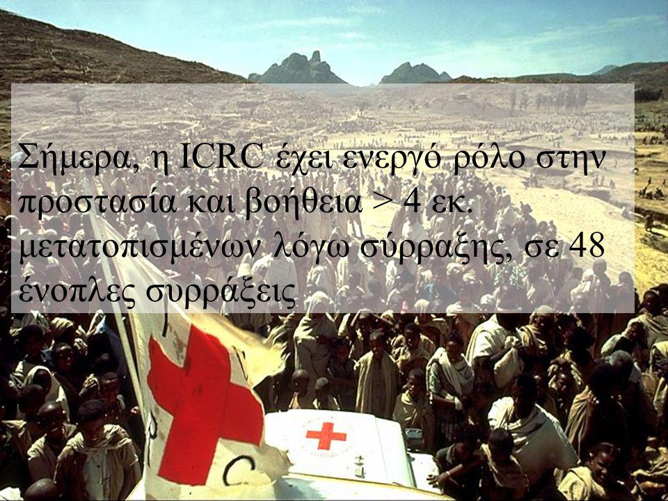 Σήμερα, η ICRC έχει ενεργό ρόλο στην προστασία και βοήθεια > 4 εκ. μετατοπισμένων λόγω σύρραξης, σε 48 ένοπλες συρράξεις