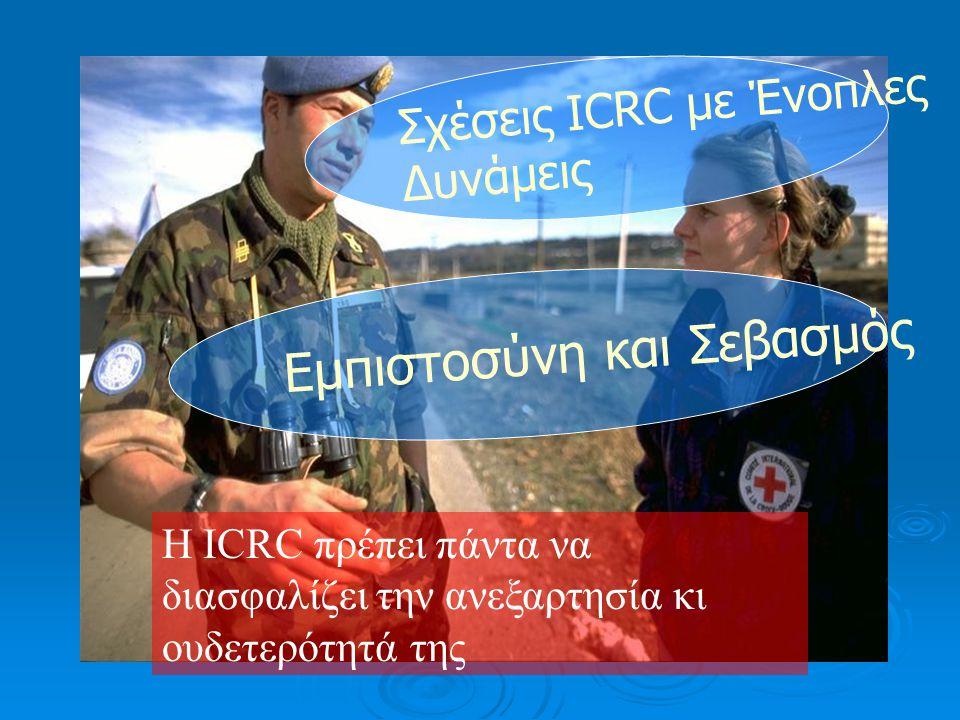Σχέσεις ICRC με Ένοπλες Δυνάμεις Εμπιστοσύνη και Σεβασμός Η ICRC πρέπει πάντα να διασφαλίζει την ανεξαρτησία κι ουδετερότητά της