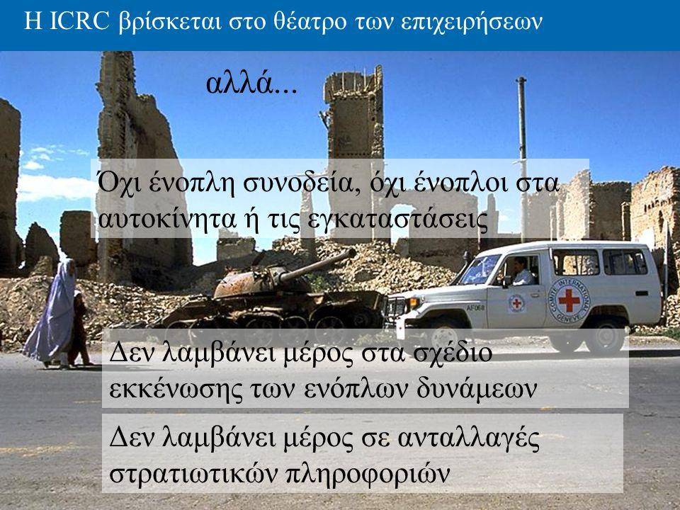 Η ICRC βρίσκεται στο θέατρο των επιχειρήσεων Όχι ένοπλη συνοδεία, όχι ένοπλοι στα αυτοκίνητα ή τις εγκαταστάσεις Δεν λαμβάνει μέρος στα σχέδιο εκκένωσ